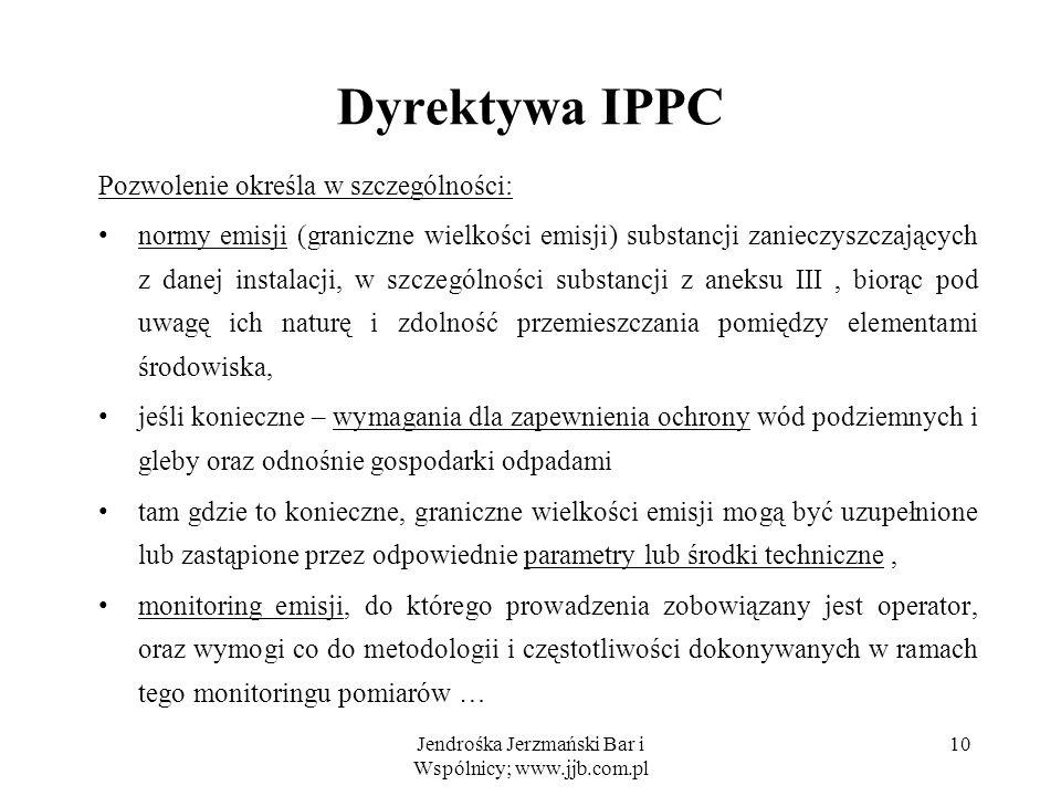Jendrośka Jerzmański Bar i Wspólnicy; www.jjb.com.pl 10 Dyrektywa IPPC Pozwolenie określa w szczególności: normy emisji (graniczne wielkości emisji) s