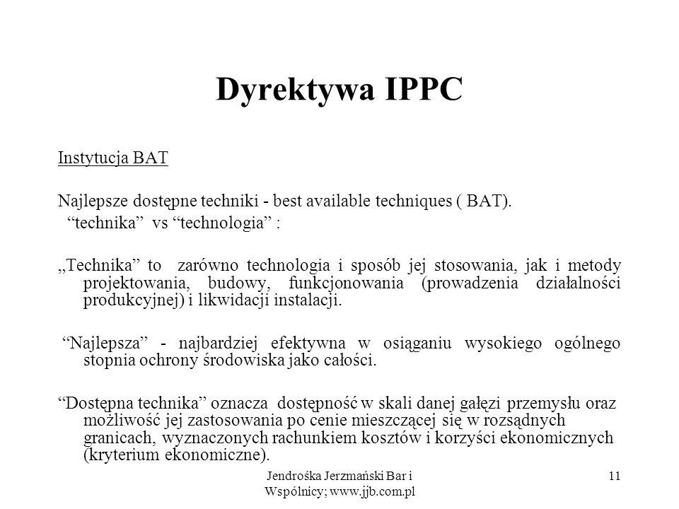 Jendrośka Jerzmański Bar i Wspólnicy; www.jjb.com.pl 11 Dyrektywa IPPC Instytucja BAT Najlepsze dostępne techniki - best available techniques ( BAT).