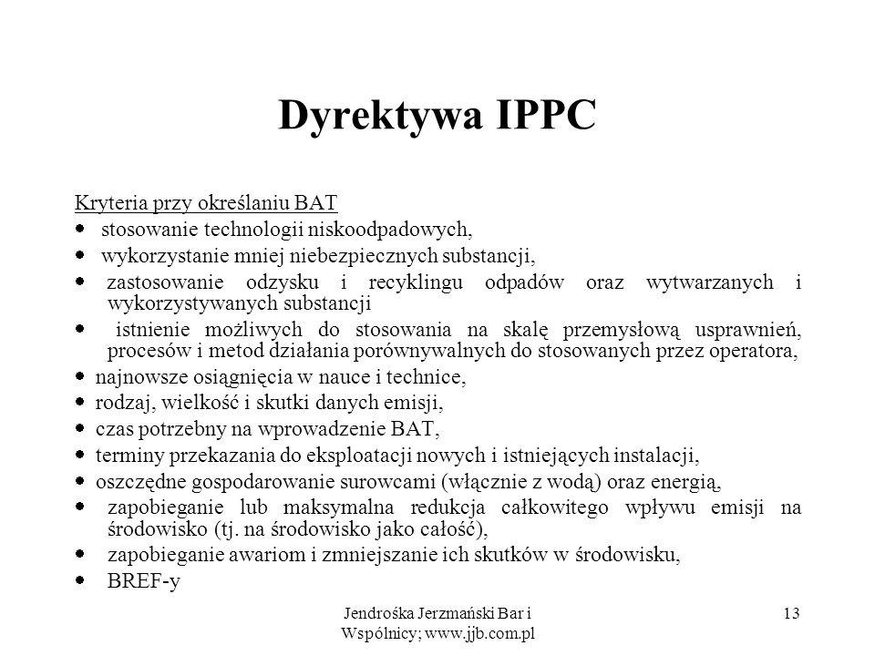 Jendrośka Jerzmański Bar i Wspólnicy; www.jjb.com.pl 13 Dyrektywa IPPC Kryteria przy określaniu BAT stosowanie technologii niskoodpadowych, wykorzysta
