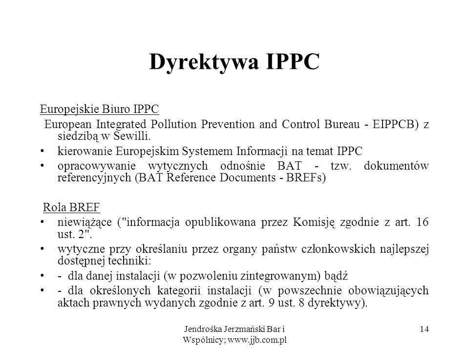 Jendrośka Jerzmański Bar i Wspólnicy; www.jjb.com.pl 14 Dyrektywa IPPC Europejskie Biuro IPPC European Integrated Pollution Prevention and Control Bur