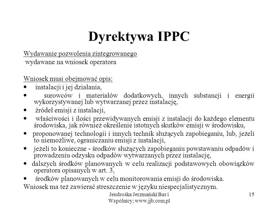 Jendrośka Jerzmański Bar i Wspólnicy; www.jjb.com.pl 15 Dyrektywa IPPC Wydawanie pozwolenia zintegrowanego wydawane na wniosek operatora Wniosek musi