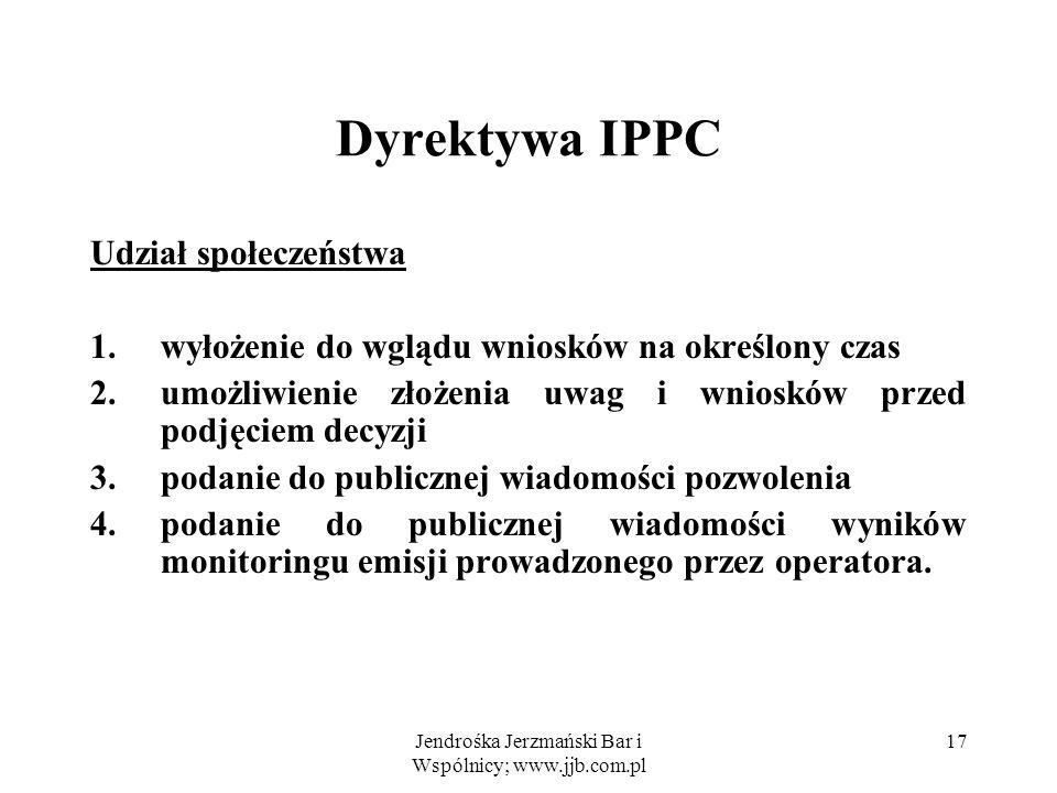 Jendrośka Jerzmański Bar i Wspólnicy; www.jjb.com.pl 17 Dyrektywa IPPC Udział społeczeństwa 1.wyłożenie do wglądu wniosków na określony czas 2.umożliw