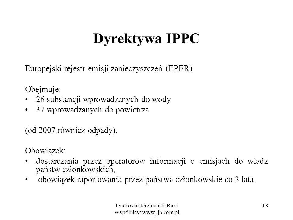 Jendrośka Jerzmański Bar i Wspólnicy; www.jjb.com.pl 18 Dyrektywa IPPC Europejski rejestr emisji zanieczyszczeń (EPER) Obejmuje: 26 substancji wprowad