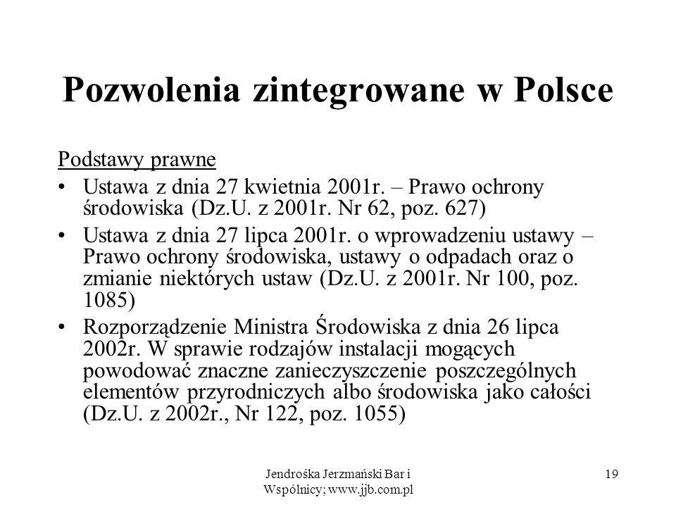 Jendrośka Jerzmański Bar i Wspólnicy; www.jjb.com.pl 19 Pozwolenia zintegrowane w Polsce Podstawy prawne Ustawa z dnia 27 kwietnia 2001r. – Prawo ochr