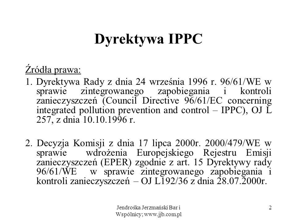 Jendrośka Jerzmański Bar i Wspólnicy; www.jjb.com.pl 3 Dyrektywa IPPC Cele dyrektywy zapobieżenie ujemnym konsekwencjom sektorowego podejścia do ochrony przed zanieczyszczeniami, zapewnienie zintegrowanego zapobiegania i kontroli zanieczyszczeń wprowadzanych do powietrza, wody i ziemi, tak, aby zapewnić wysoki stopień ochrony środowiska jako całości.