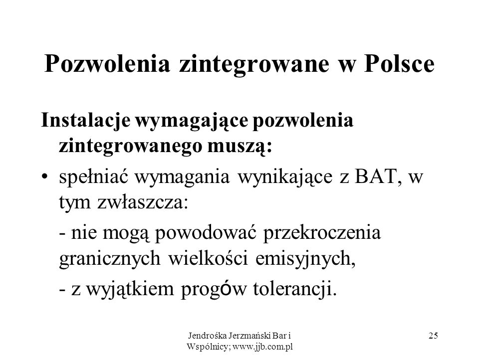 Jendrośka Jerzmański Bar i Wspólnicy; www.jjb.com.pl 25 Pozwolenia zintegrowane w Polsce Instalacje wymagające pozwolenia zintegrowanego muszą: spełni