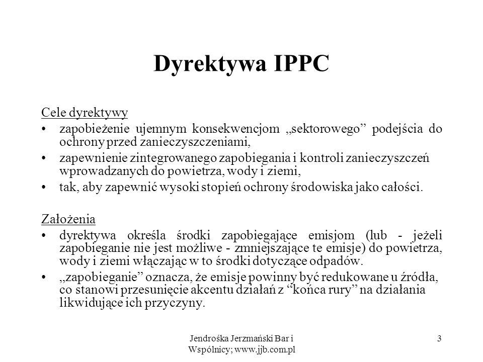 Jendrośka Jerzmański Bar i Wspólnicy; www.jjb.com.pl 3 Dyrektywa IPPC Cele dyrektywy zapobieżenie ujemnym konsekwencjom sektorowego podejścia do ochro