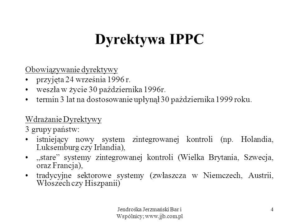 Jendrośka Jerzmański Bar i Wspólnicy; www.jjb.com.pl 5 Dyrektywa IPPC Podstawowe pojęcia substancja to każdy pierwiastek chemiczny i jego związki, za wyjątkiem substancji radioaktywnych, oraz genetycznie zmienionych organizmów, zanieczyszczenie to bezpośrednie lub pośrednie wprowadzenie, w wyniku działalności człowieka, substancji, wibracji, ciepła i hałasu do powietrza, wody i ziemi, które może być szkodliwe dla ludzkiego zdrowia lub jakości środowiska, spowodować uszkodzenia własności materialnej, bądź naruszać lub zakłócać walory środowiska i legalne sposoby korzystania z niego; emisja to bezpośrednie lub pośrednie uwolnienie substancji, wibracji, ciepła lub hałasu z punktowych i rozproszonych źródeł w instalacji do powietrza, wody i ziemi,
