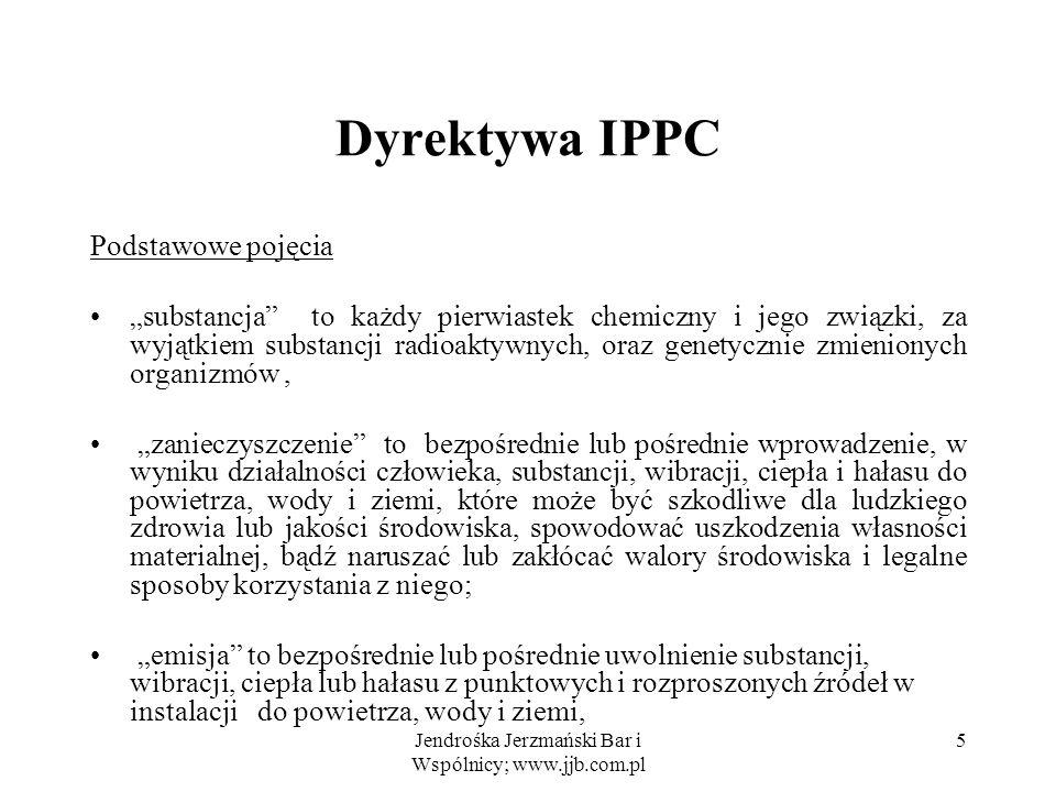 Jendrośka Jerzmański Bar i Wspólnicy; www.jjb.com.pl 6 Dyrektywa IPPC stacjonarna jednostka techniczn Instalacja - to stacjonarna jednostka techniczna gdzie prowadzi się jedno lub więcej działań wymienionych w Aneksie I, oraz wszystkie inne bezpośrednio związane działania, które mają techniczny związek z działaniami prowadzonymi w tym miejscu i które mogłyby mieć wpływ na emisje i zanieczyszczenie; Instalacje: nowe -powstające po 30 października 1996r istniejące – działające przed 30 X 1996 lub mające zezwolenie na działanie (gdy podejmą działalność we ciągu 1 roku) dla nowych wymagania Dyrektywy stosuje się od 30 X 1999 r., dla istniejących - okres dostosowawczy do 30 X 2007 r.