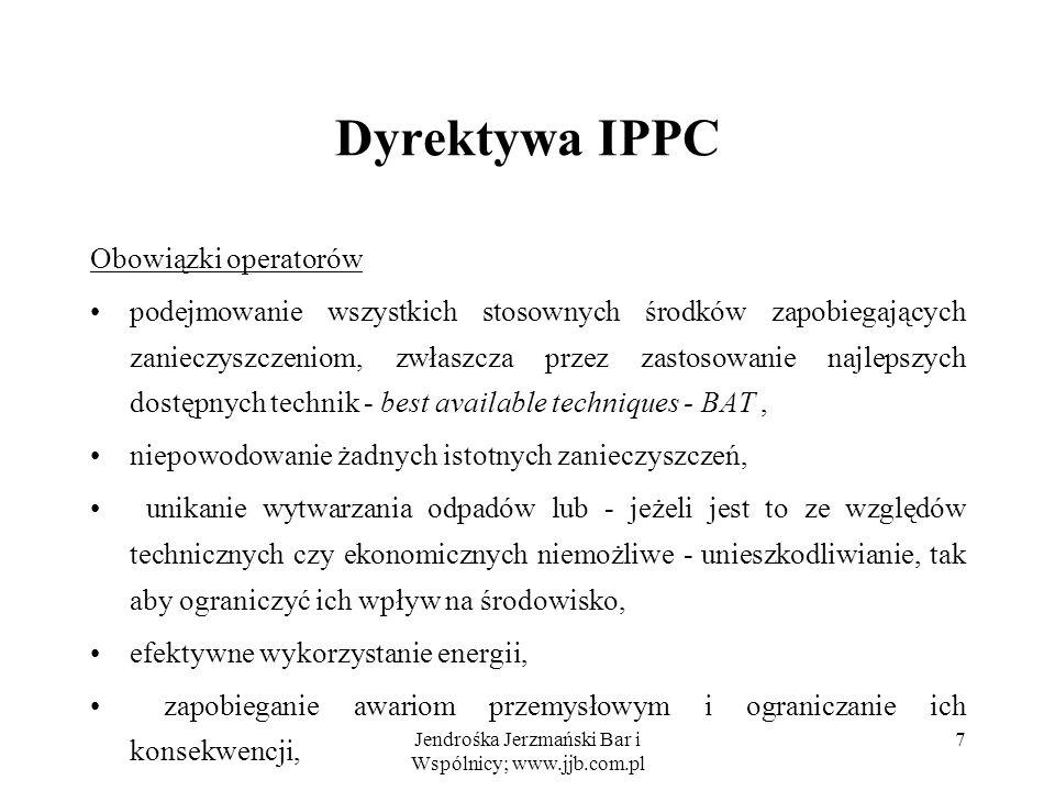 Jendrośka Jerzmański Bar i Wspólnicy; www.jjb.com.pl 28 Pozwolenia zintegrowane w Polsce Określając wymagania BAT uwzględnia się rachunek kosztów i korzyści czas niezbędny do wdrożenia BAT dla danego rodzaju instalacji, zapobieganie zagrożeniom dla środowiska powodowanym przez emisje lub ich ograniczanie do minimum, podjęcie środk ó w zapobiegających poważnym awariom przemysłowym lub zmniejszających do minimum powodowane przez nie zagrożenia dla środowiska.