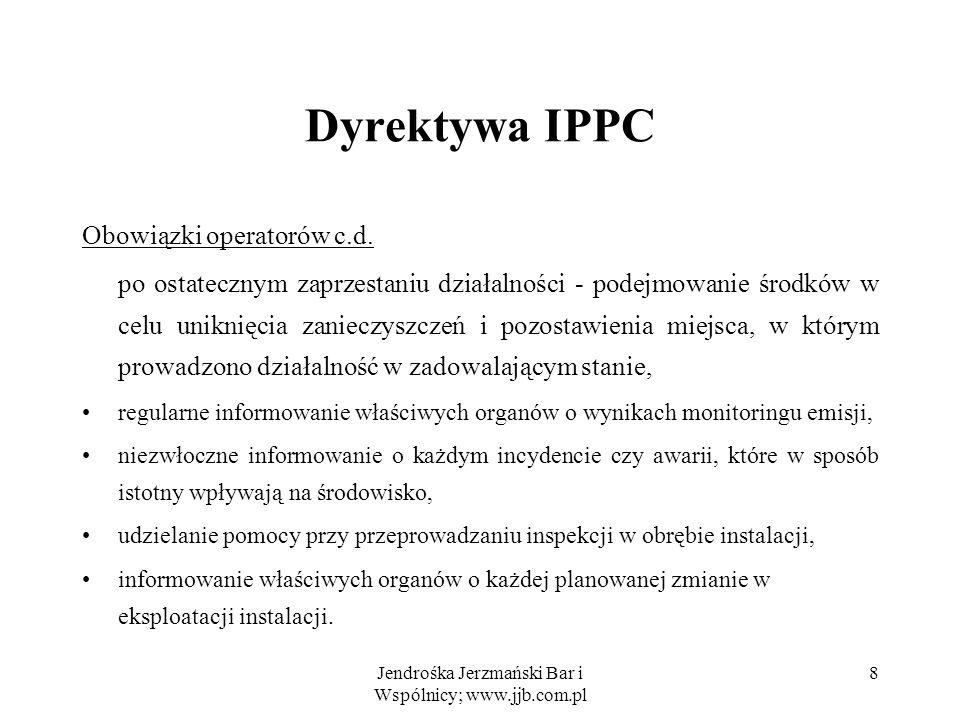 Jendrośka Jerzmański Bar i Wspólnicy; www.jjb.com.pl 9 Dyrektywa IPPC Pozwolenie zintegrowane Pozwolenie zintegrowane na korzystanie ze środowiska: wydawane jest przez odpowiedni organ (organy) państwa; wymagane w stosunku do podmiotów prowadzących działalność wymienioną w aneksie I (z uwzględnieniem opisanego wyżej podziału na instalacje nowe i istniejące).