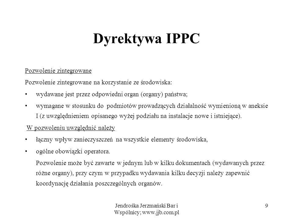 Jendrośka Jerzmański Bar i Wspólnicy; www.jjb.com.pl 10 Dyrektywa IPPC Pozwolenie określa w szczególności: normy emisji (graniczne wielkości emisji) substancji zanieczyszczających z danej instalacji, w szczególności substancji z aneksu III, biorąc pod uwagę ich naturę i zdolność przemieszczania pomiędzy elementami środowiska, jeśli konieczne – wymagania dla zapewnienia ochrony wód podziemnych i gleby oraz odnośnie gospodarki odpadami tam gdzie to konieczne, graniczne wielkości emisji mogą być uzupełnione lub zastąpione przez odpowiednie parametry lub środki techniczne, monitoring emisji, do którego prowadzenia zobowiązany jest operator, oraz wymogi co do metodologii i częstotliwości dokonywanych w ramach tego monitoringu pomiarów …