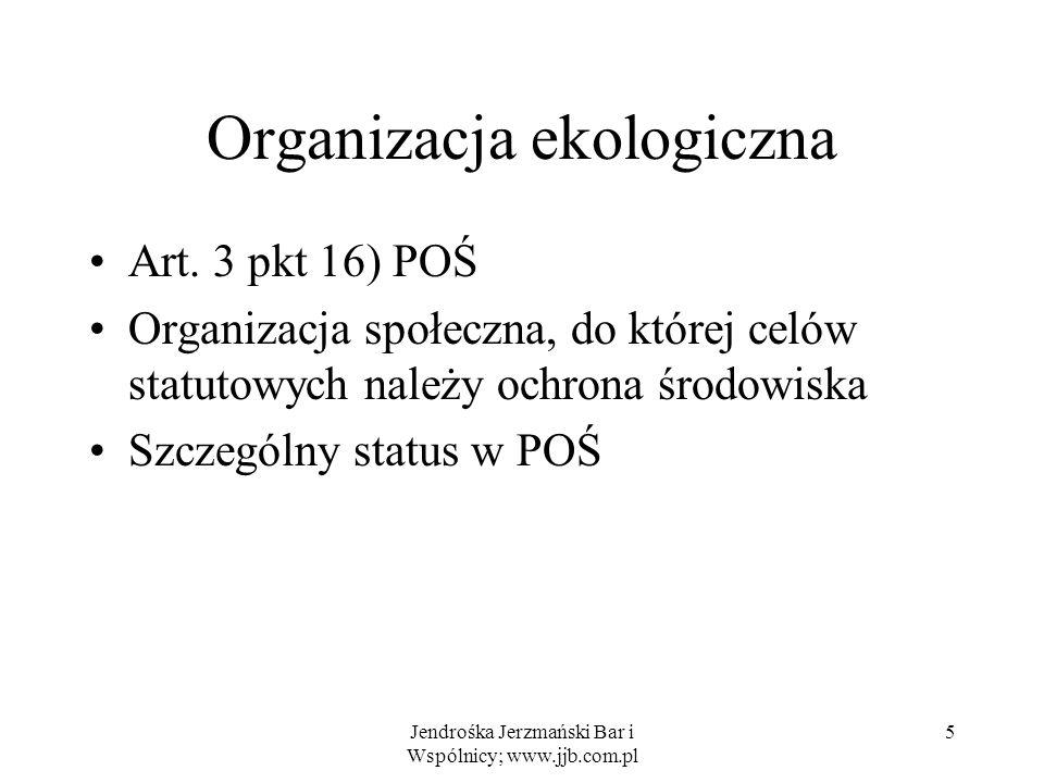 Jendrośka Jerzmański Bar i Wspólnicy; www.jjb.com.pl 5 Organizacja ekologiczna Art. 3 pkt 16) POŚ Organizacja społeczna, do której celów statutowych n