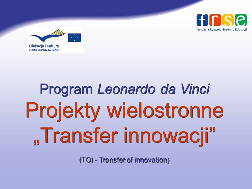 Program Leonardo da Vinci Projekty wielostronne Transfer innowacji (TOI - Transfer of innovation)