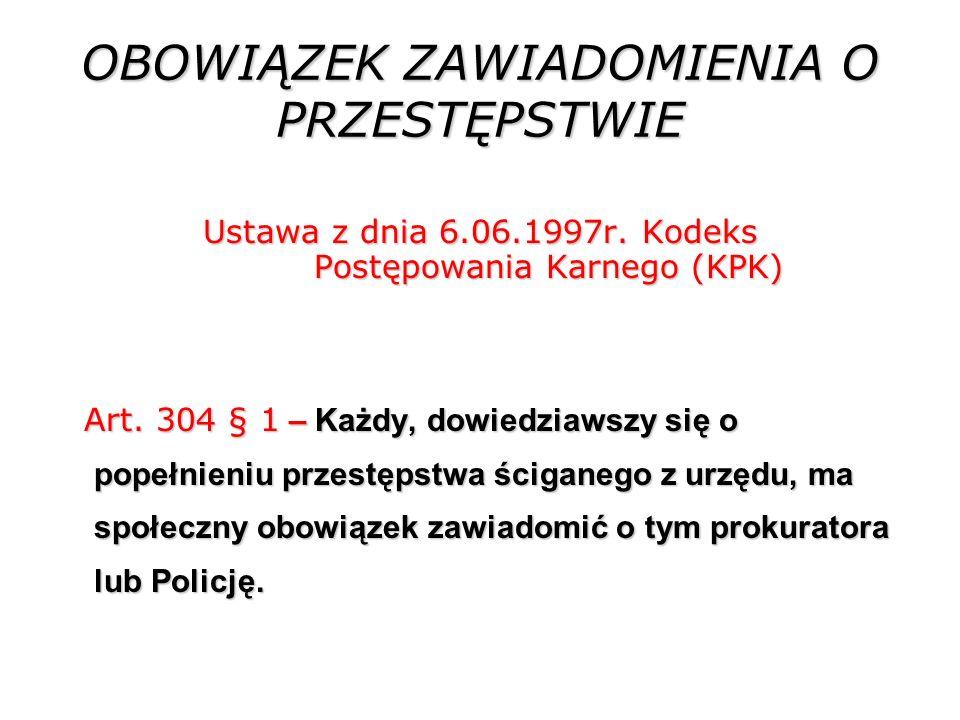 OBOWIĄZEK ZAWIADOMIENIA O PRZESTĘPSTWIE Ustawa z dnia 6.06.1997r. Kodeks Postępowania Karnego (KPK) Art. 304 § 1 – Każdy, dowiedziawszy się o popełnie