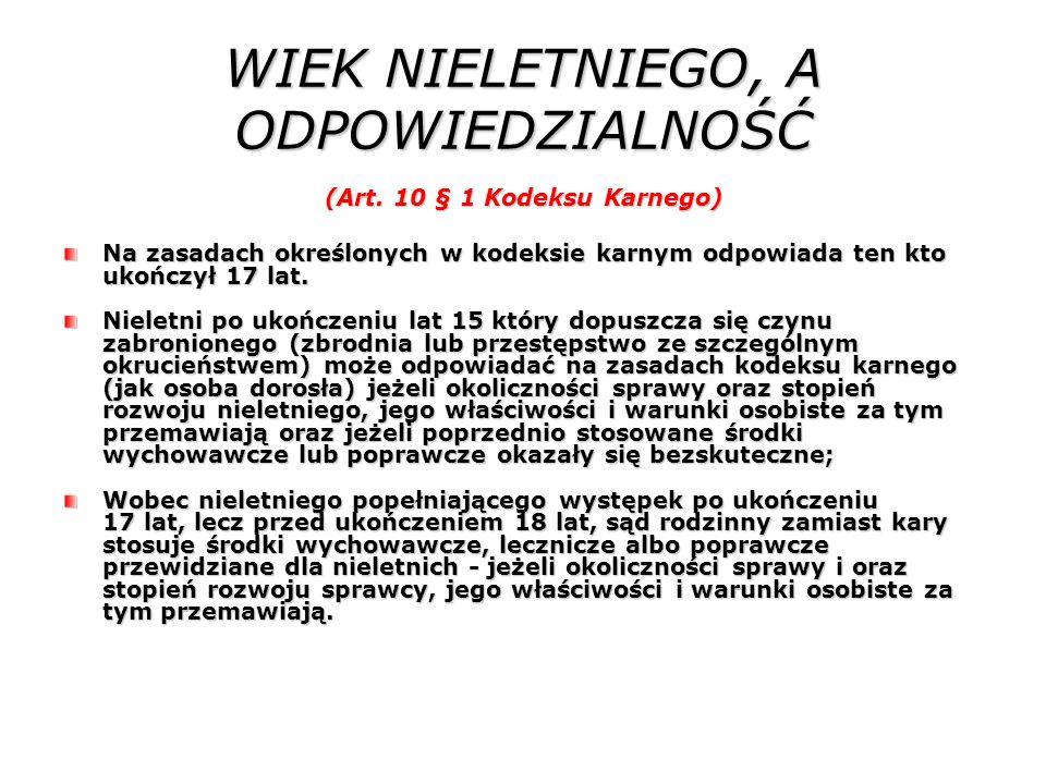 WIEK NIELETNIEGO, A ODPOWIEDZIALNOŚĆ (Art. 10 § 1 Kodeksu Karnego) Na zasadach określonych w kodeksie karnym odpowiada ten kto ukończył 17 lat. Nielet