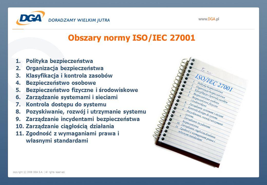 copyright (c) 2008 DGA S.A. | All rights reserved. Obszary normy ISO/IEC 27001 1.Polityka bezpieczeństwa 2.Organizacja bezpieczeństwa 3.Klasyfikacja i