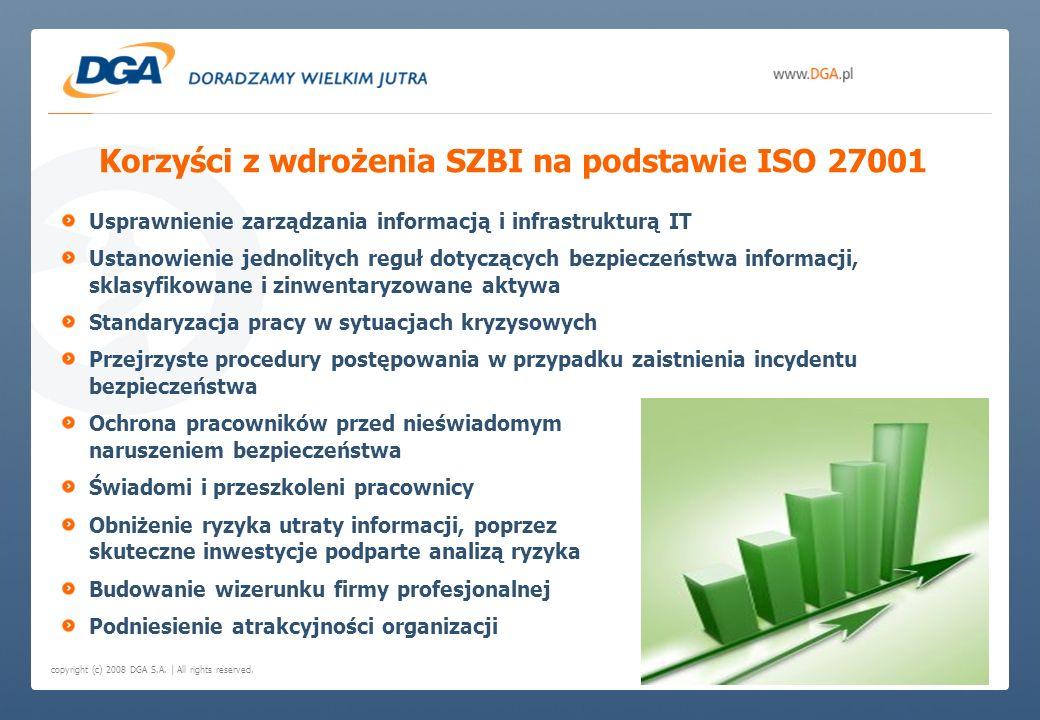 copyright (c) 2008 DGA S.A. | All rights reserved. Korzyści z wdrożenia SZBI na podstawie ISO 27001 Usprawnienie zarządzania informacją i infrastruktu
