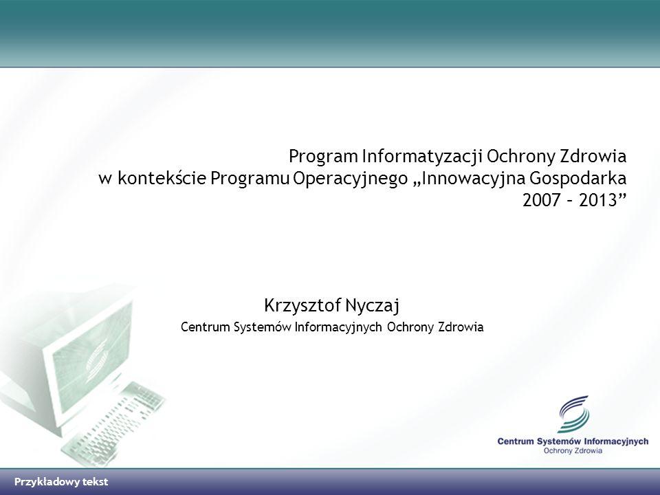 Przykładowy tekst Program Informatyzacji Ochrony Zdrowia w kontekście Programu Operacyjnego Innowacyjna Gospodarka 2007 – 2013 Krzysztof Nyczaj Centru