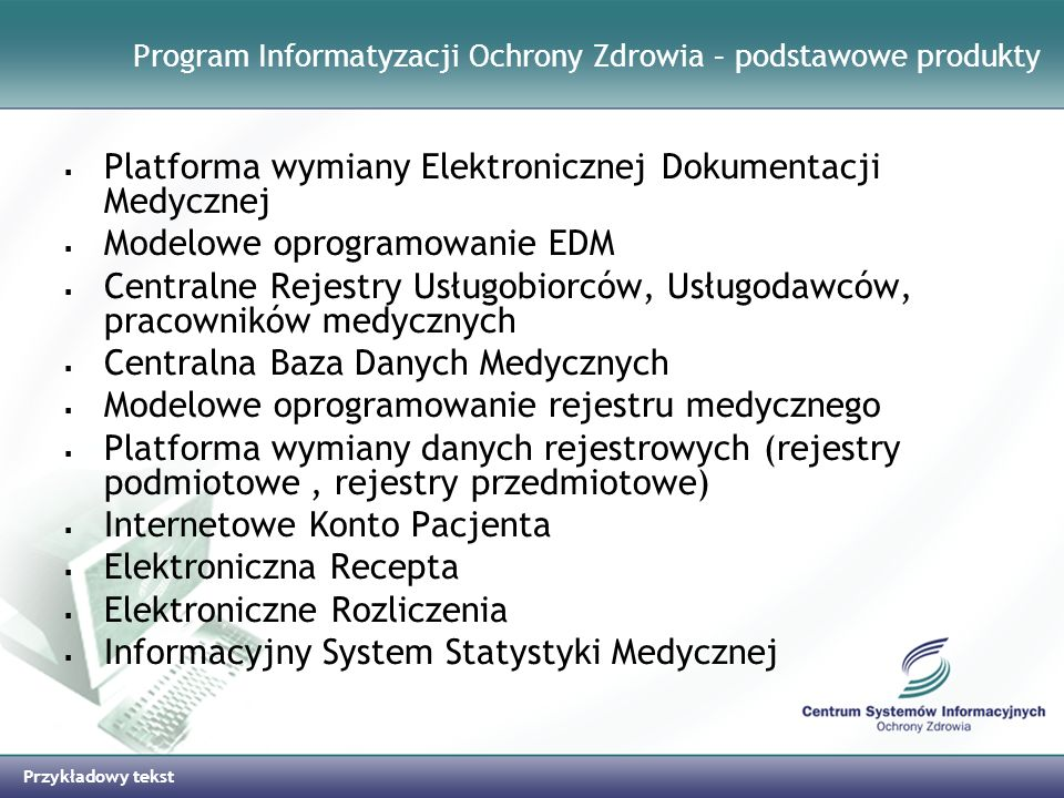 Przykładowy tekst Program Informatyzacji Ochrony Zdrowia – podstawowe produkty Platforma wymiany Elektronicznej Dokumentacji Medycznej Modelowe oprogr