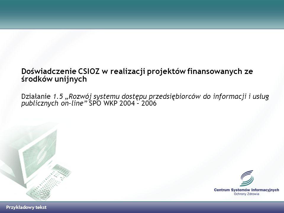 Przykładowy tekst Doświadczenie CSIOZ w realizacji projektów finansowanych ze środków unijnych Działanie 1.5 Rozwój systemu dostępu przedsiębiorców do