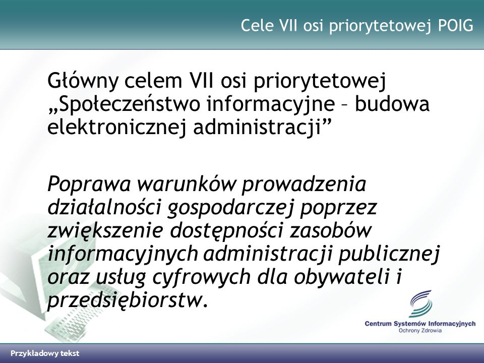 Przykładowy tekst Działania w najbliższej perspektywie (2) Zakończenie prac nad informatyzacją statystyki w ochronie zdrowia (Plan Informatyzacji Państwa 2007 – 2010) Wdrożenie Systemu Rejestracji Systemów Kodowania (zgodnego z normą EN1068) Wdrożenie profesjonalnej metodologii analizy kosztów w ochronie zdrowia (Business Intelligence) Informatyzacja rejestrów w ochronie zdrowia, w tym opracowanie modelu rejestru Informatyczne wspomaganie zarządzania ratownictwem medycznym Modelowe rozwiązanie umożliwiające zapisy do lekarza on-line (Plan Informatyzacji Państwa 2007 – 2010)