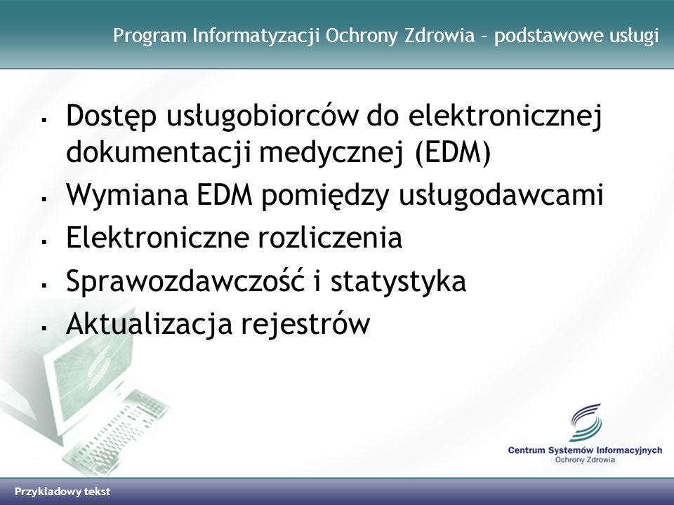 Przykładowy tekst Wybrane systemy informatyczne realizowane w CSIOZ e-RZOZ platforma udostępniania on-line przedsiębiorcom usług Rejestru Zakładów Opieki Zdrowotnej Rejestr Zakładów Opieki Zdrowotnej Informacyjny System Statystyki Medycznej System Rejestracji Systemów Kodowania i Klasyfikacji Resortowej System Rejestrów Regionalnych (MZ/Szp11) Informacyjny System Wspomagania Ratownictwa Medycznego System Liczenia Kosztów