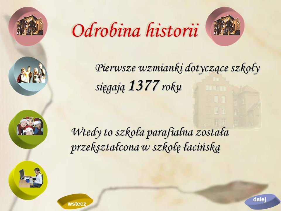 Pierwsze wzmianki dotyczące szkoły sięgają 1377 roku Wtedy to szkoła parafialna została przekształcona w szkołę łacińską Odrobina historii dalej wstec