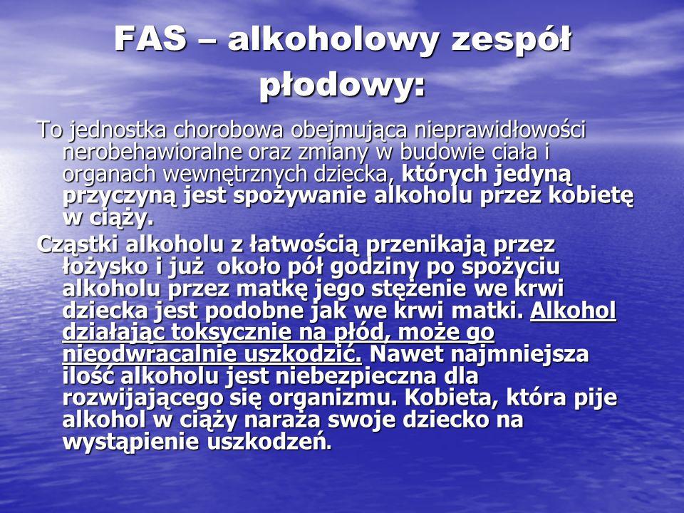 FAS – alkoholowy zespół płodowy: To jednostka chorobowa obejmująca nieprawidłowości nerobehawioralne oraz zmiany w budowie ciała i organach wewnętrzny