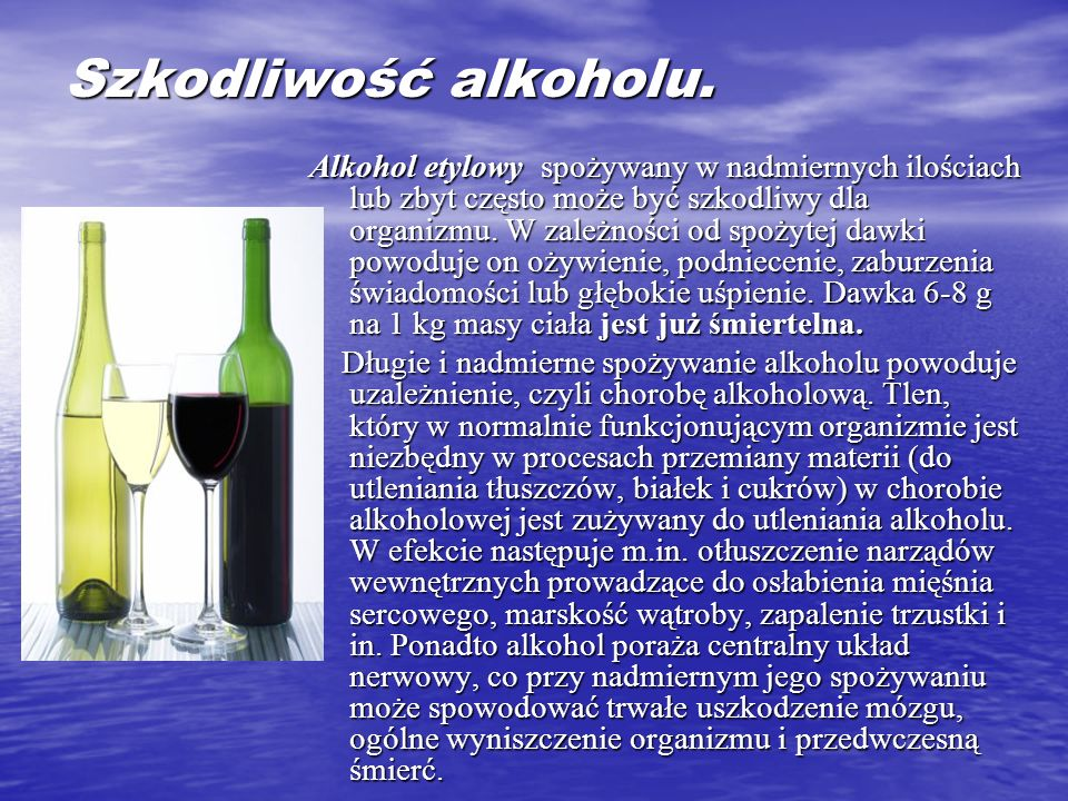 Szkodliwość alkoholu. Alkohol etylowy spożywany w nadmiernych ilościach lub zbyt często może być szkodliwy dla organizmu. W zależności od spożytej daw