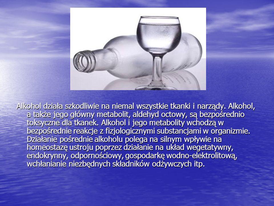 Alkohol działa szkodliwie na niemal wszystkie tkanki i narządy. Alkohol, a także jego główny metabolit, aldehyd octowy, są bezpośrednio toksyczne dla