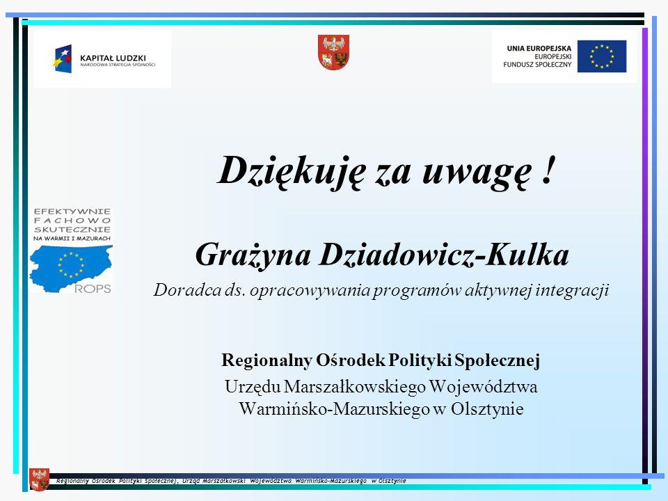 Regionalny Ośrodek Polityki Społecznej, Urząd Marszałkowski Województwa Warmińsko-Mazurskiego w Olsztynie Dziękuję za uwagę ! Grażyna Dziadowicz-Kulka