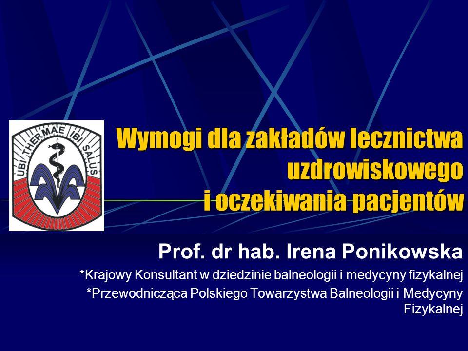 Wymogi dla zakładów lecznictwa uzdrowiskowego i oczekiwania pacjentów Prof. dr hab. Irena Ponikowska *Krajowy Konsultant w dziedzinie balneologii i me
