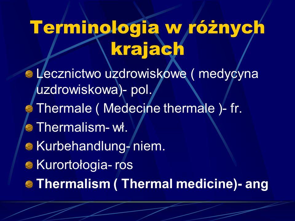 Terminologia w różnych krajach Lecznictwo uzdrowiskowe ( medycyna uzdrowiskowa)- pol. Thermale ( Medecine thermale )- fr. Thermalism- wł. Kurbehandlun
