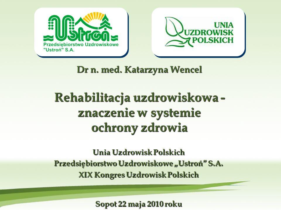 Dr n. med. Katarzyna Wencel Rehabilitacja uzdrowiskowa - znaczenie w systemie ochrony zdrowia Unia Uzdrowisk Polskich Przedsiębiorstwo Uzdrowiskowe Us