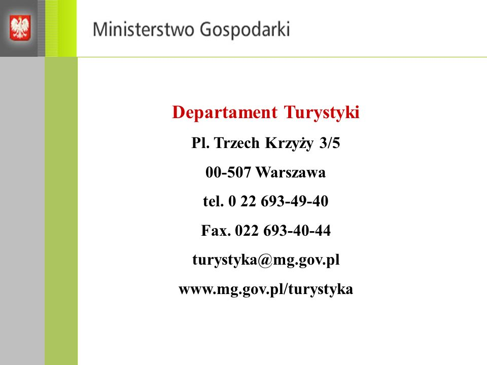 Departament Turystyki Pl. Trzech Krzyży 3/5 00-507 Warszawa tel. 0 22 693-49-40 Fax. 022 693-40-44 turystyka@mg.gov.pl www.mg.gov.pl/turystyka
