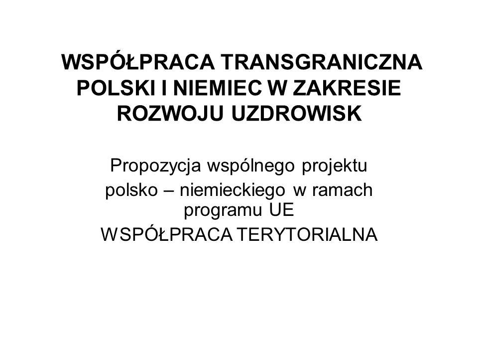 WSPÓŁPRACA TRANSGRANICZNA POLSKI I NIEMIEC W ZAKRESIE ROZWOJU UZDROWISK Propozycja wspólnego projektu polsko – niemieckiego w ramach programu UE WSPÓŁPRACA TERYTORIALNA