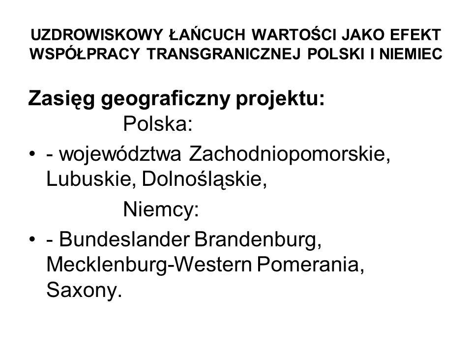 UZDROWISKOWY ŁAŃCUCH WARTOŚCI JAKO EFEKT WSPÓŁPRACY TRANSGRANICZNEJ POLSKI I NIEMIEC Zasięg geograficzny projektu: Polska: - województwa Zachodniopomorskie, Lubuskie, Dolnośląskie, Niemcy: - Bundeslander Brandenburg, Mecklenburg-Western Pomerania, Saxony.