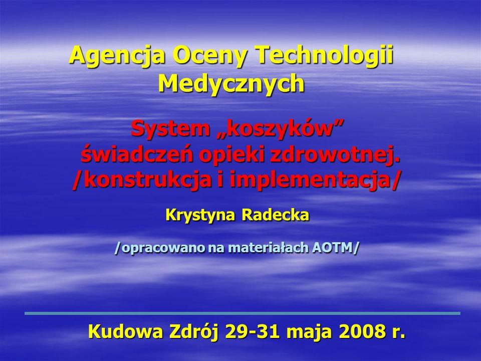 System koszyków świadczeń opieki zdrowotnej. /konstrukcja i implementacja/ Krystyna Radecka /opracowano na materiałach AOTM/ Kudowa Zdrój 29-31 maja 2