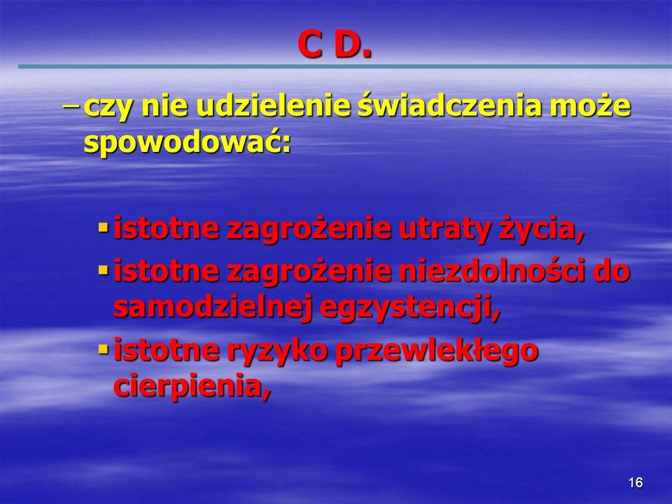 16 C D. –czy nie udzielenie świadczenia może spowodować: istotne zagrożenie utraty życia, istotne zagrożenie utraty życia, istotne zagrożenie niezdoln
