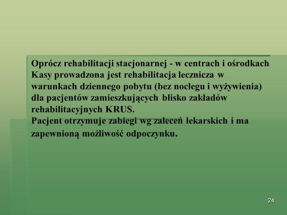 24 Oprócz rehabilitacji stacjonarnej - w centrach i ośrodkach Kasy prowadzona jest rehabilitacja lecznicza w warunkach dziennego pobytu (bez noclegu i
