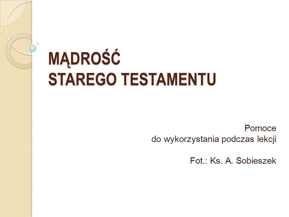 MĄDROŚĆ STAREGO TESTAMENTU Pomoce do wykorzystania podczas lekcji Fot.: Ks. A. Sobieszek