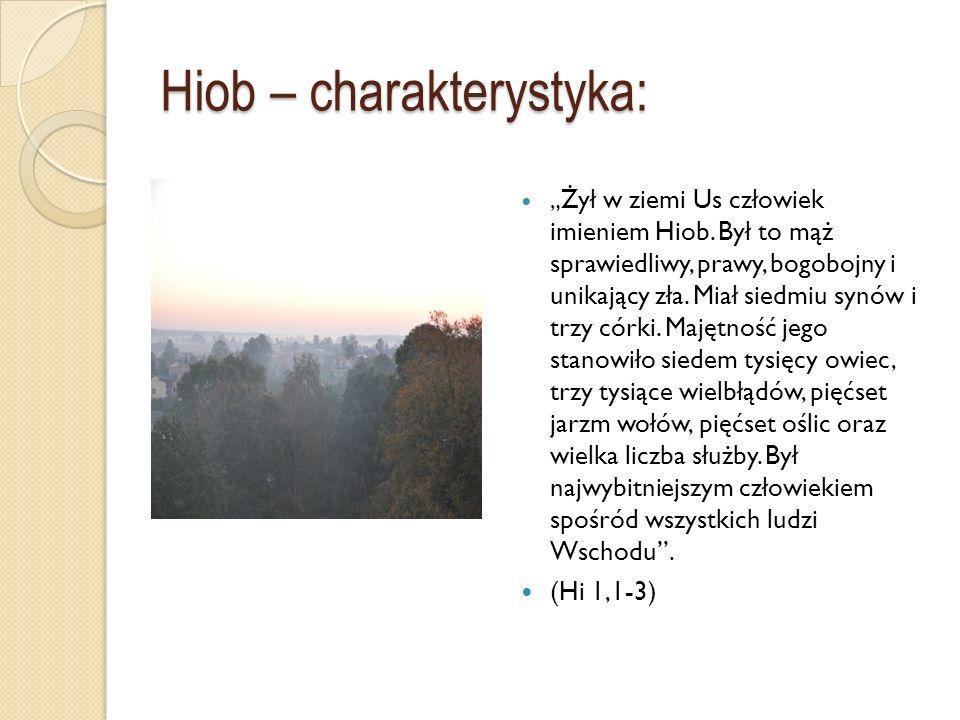 Hiob – charakterystyka: Żył w ziemi Us człowiek imieniem Hiob. Był to mąż sprawiedliwy, prawy, bogobojny i unikający zła. Miał siedmiu synów i trzy có
