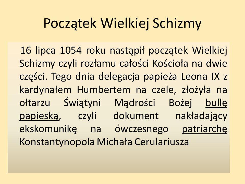 Początek Wielkiej Schizmy 16 lipca 1054 roku nastąpił początek Wielkiej Schizmy czyli rozłamu całości Kościoła na dwie części. Tego dnia delegacja pap