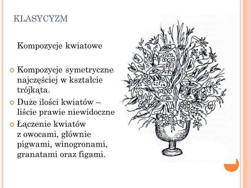 KLASYCYZM Kompozycje kwiatowe Kompozycje symetryczne najczęściej w kształcie trójkąta. Duże ilości kwiatów – liście prawie niewidoczne Łączenie kwiató
