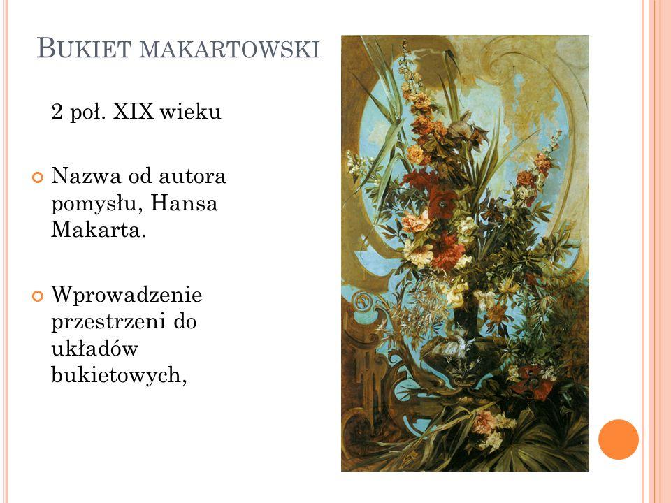 B UKIET MAKARTOWSKI 2 poł. XIX wieku Nazwa od autora pomysłu, Hansa Makarta. Wprowadzenie przestrzeni do układów bukietowych,