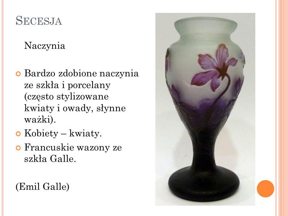 S ECESJA Naczynia Bardzo zdobione naczynia ze szkła i porcelany (często stylizowane kwiaty i owady, słynne ważki). Kobiety – kwiaty. Francuskie wazony