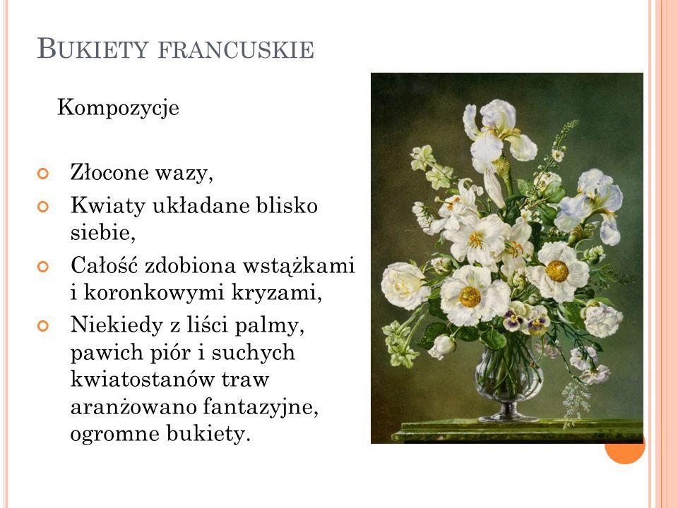 B UKIETY FRANCUSKIE Kompozycje Złocone wazy, Kwiaty układane blisko siebie, Całość zdobiona wstążkami i koronkowymi kryzami, Niekiedy z liści palmy, p