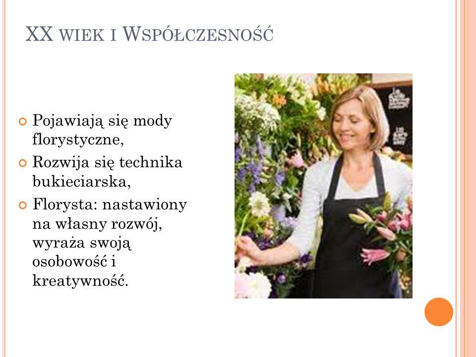 XX WIEK I W SPÓŁCZESNOŚĆ Pojawiają się mody florystyczne, Rozwija się technika bukieciarska, Florysta: nastawiony na własny rozwój, wyraża swoją osobo