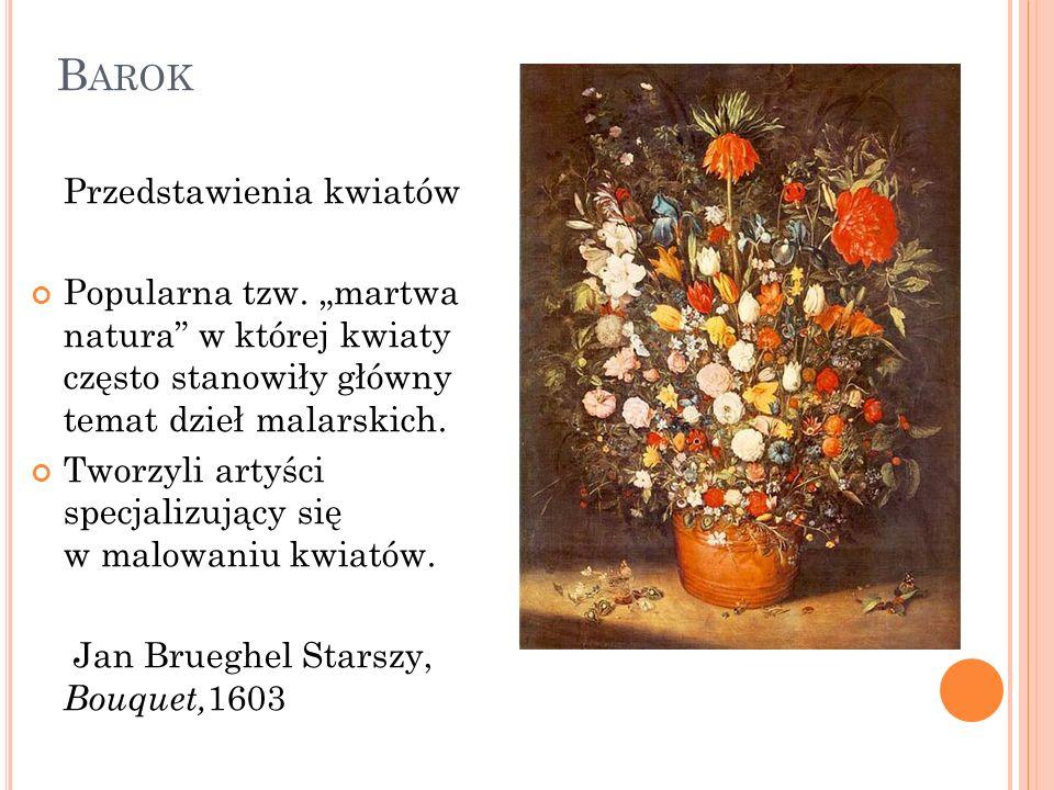 B AROK Przedstawienia kwiatów Popularna tzw. martwa natura w której kwiaty często stanowiły główny temat dzieł malarskich. Tworzyli artyści specjalizu